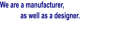 We are a manufacturer,      as well as a designer.
